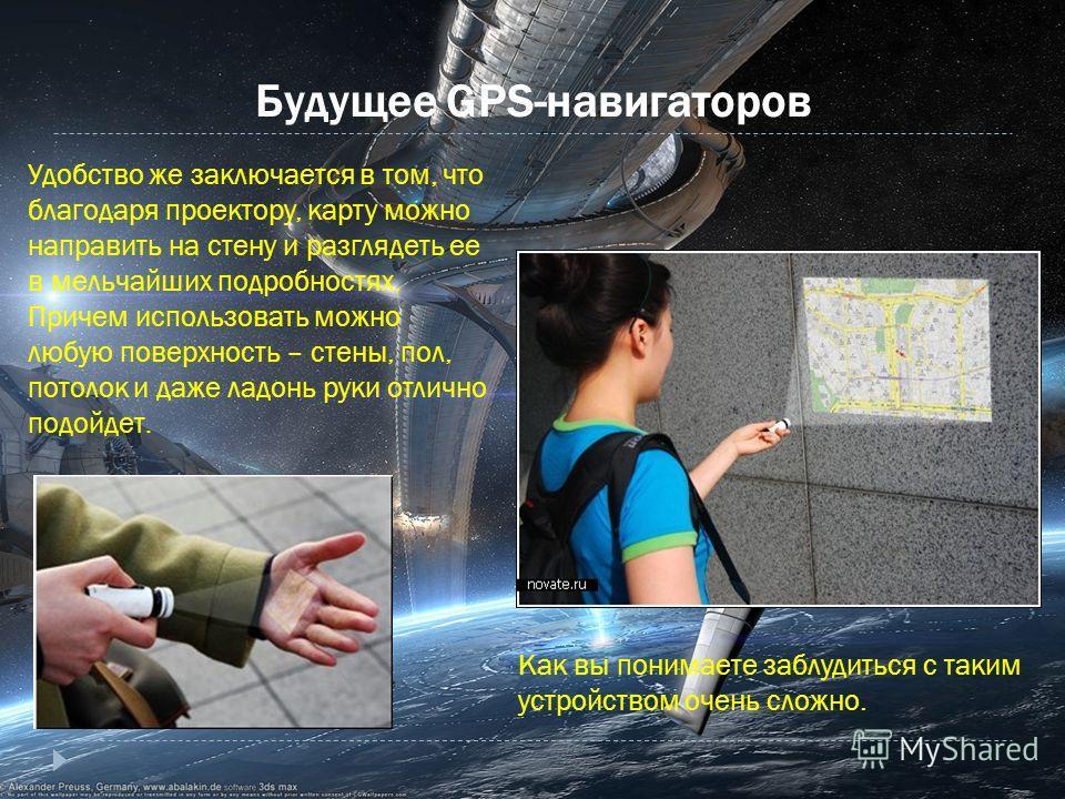 Будущее GPS-навигаторов Удобство же заключается в том, что благодаря проектору, карту можно направить на стену и разглядеть ее в мельчайших подробностях. Причем использовать можно любую поверхность – стены, пол, потолок и даже ладонь руки отлично под