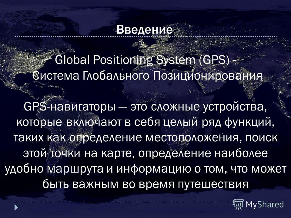 Введение Global Positioning System (GPS) - Система Глобального Позиционирования GPS-навигаторы это сложные устройства, которые включают в себя целый ряд функций, таких как определение местоположения, поиск этой точки на карте, определение наиболее уд