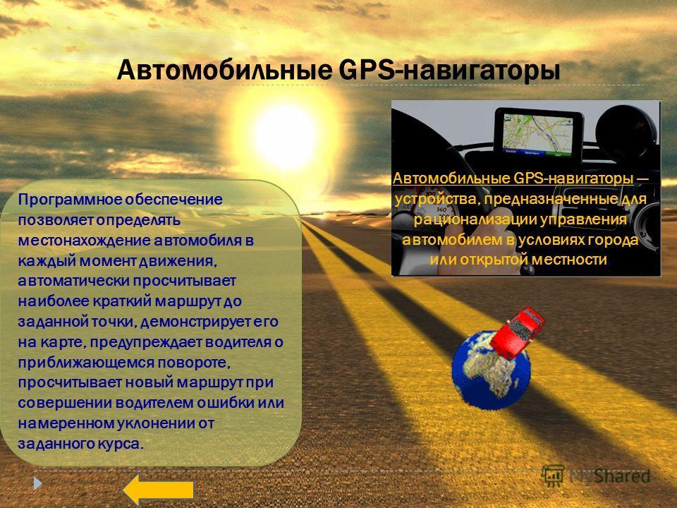 Автомобильные GPS-навигаторы Программное обеспечение позволяет определять местонахождение автомобиля в каждый момент движения, автоматически просчитывает наиболее краткий маршрут до заданной точки, демонстрирует его на карте, предупреждает водителя о