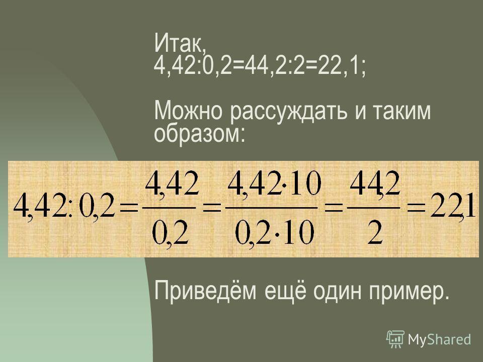 Итак, 4,42:0,2=44,2:2=22,1; Можно рассуждать и таким образом: Приведём ещё один пример.