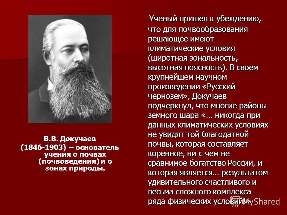 В.В. Докучаев (1846-1903) – основатель учения о почвах (почвоведения) и о зонах природы. Ученый пришел к убеждению, что для почвообразования решающее имеют климатические условия (широтная зональность, высотная поясность). В своем крупнейшем научном п