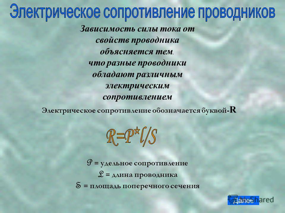 Зависимость силы тока от свойств проводника объясняется тем, что разные проводники обладают различным электрическим сопротивлением Электрическое сопротивление обозначается буквой- R P = удельное сопротивление L = длина проводника S = площадь поперечн