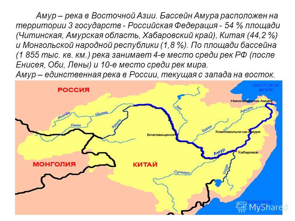 Амур – река в Восточной Азии. Бассейн Амура расположен на территории 3 государств - Российская Федерация - 54 % площади (Читинская, Амурская область, Хабаровский край), Китая (44,2 %) и Монгольской народной республики (1,8 %). По площади бассейна (1