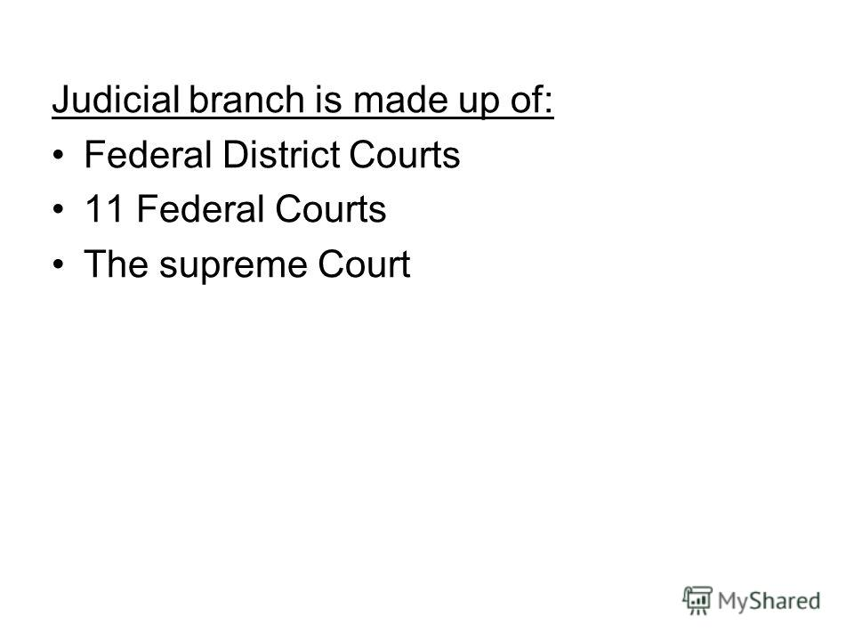 Judicial branch is made up of: Federal District Courts 11 Federal Courts The supreme Court
