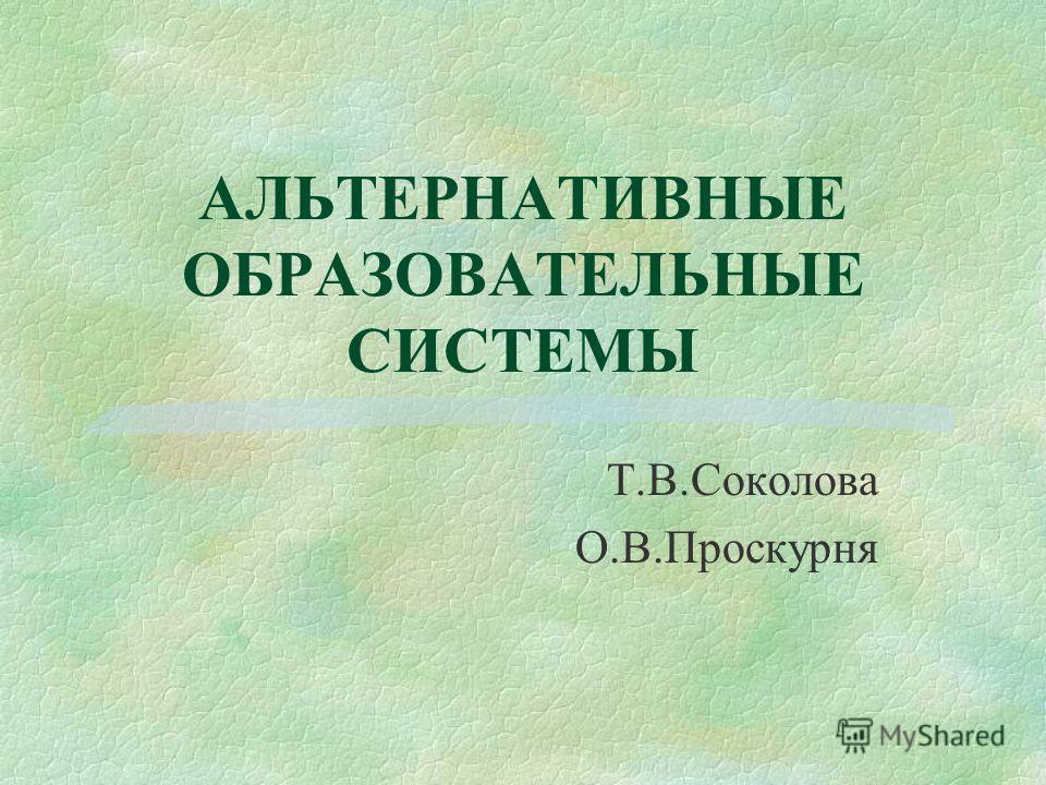 АЛЬТЕРНАТИВНЫЕ ОБРАЗОВАТЕЛЬНЫЕ СИСТЕМЫ Т.В.Соколова О.В.Проскурня