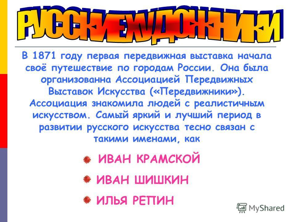 В 1871 году первая передвижная выставка начала своё путешествие по городам России. Она была организованна Ассоциацией Передвижных Выставок Искусства («Передвижники»). Ассоциация знакомила людей с реалистичным искусством. Самый яркий и лучший период в