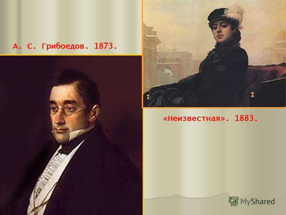 А. С. Грибоедов. 1873. «Неизвестная». 1883.
