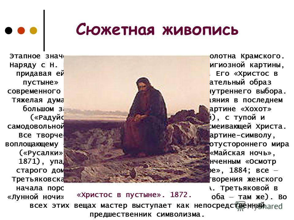 Этапное значение имеют сюжетно-тематические полотна Крамского. Наряду с Н. Ге он выступил как реформатор религиозной картины, придавая ей актуально-политическое звучание. Его «Христос в пустыне» (1872, там же) выглядит как собирательный образ совреме