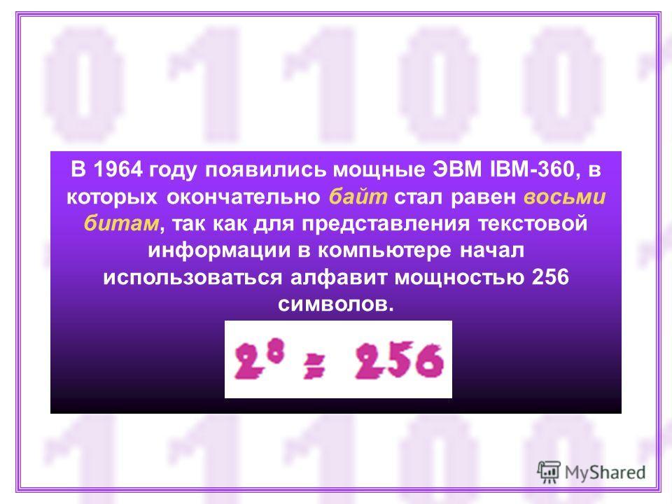 В 1964 году появились мощные ЭВМ IBM-360, в которых окончательно байт стал равен восьми битам, так как для представления текстовой информации в компьютере начал использоваться алфавит мощностью 256 символов.