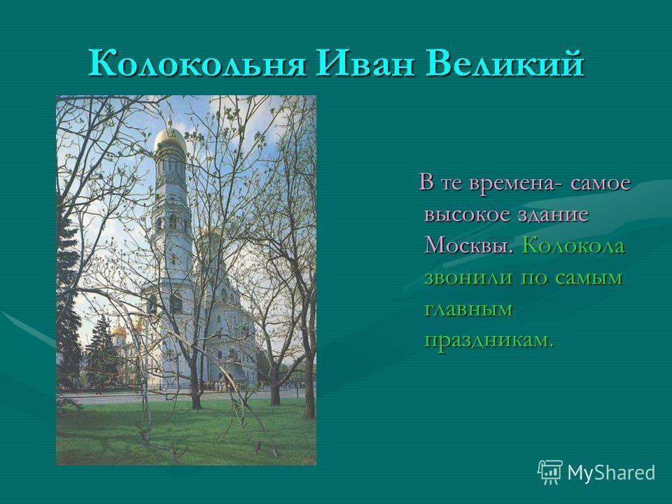 Колокольня Иван Великий В те времена- самое высокое здание Москвы. Колокола звонили по самым главным праздникам. В те времена- самое высокое здание Москвы. Колокола звонили по самым главным праздникам.