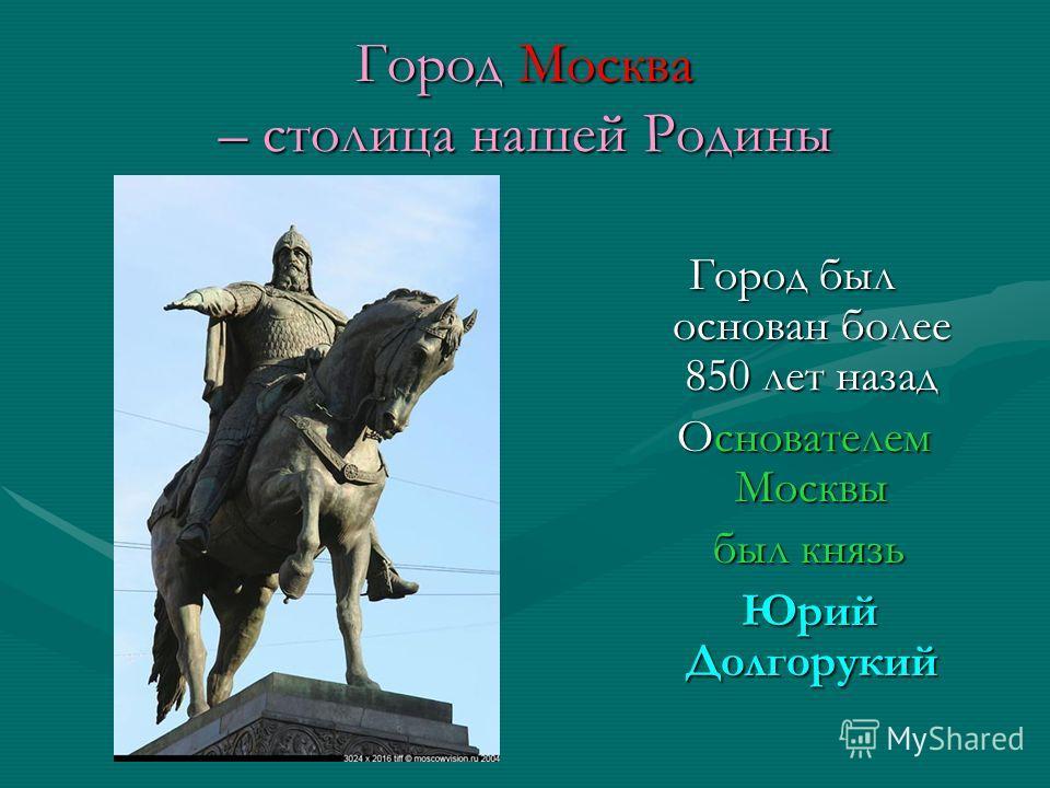 Город Москва – столица нашей Родины Город был основан более 850 лет назад Основателем Москвы Основателем Москвы был князь был князь Юрий Долгорукий Юрий Долгорукий