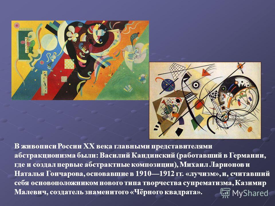 В живописи России XX века главными представителями абстракционизма были: Василий Кандинский (работавший в Германии, где и создал первые абстрактные композиции), Михаил Ларионов и Наталья Гончарова, основавшие в 19101912 гг. «лучизм», и, считавший себ
