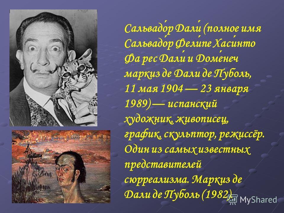 Сальвадор Дали (полное имя Сальвадор Фелипе Хасинто Фа рес Дали и Доменеч маркиз де Дали де Пуболь, 11 мая 1904 23 января 1989) испанский художник, живописец, график, скульптор, режиссёр. Один из самых известных представителей сюрреализма. Маркиз де
