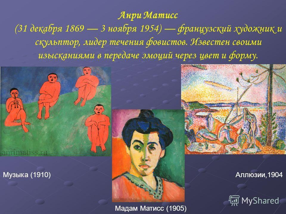 Анри Матисс (31 декабря 1869 3 ноября 1954) французский художник и скульптор, лидер течения фовистов. Известен своими изысканиями в передаче эмоций через цвет и форму. Аллюзии,1904 Мадам Матисс (1905) Музыка (1910)