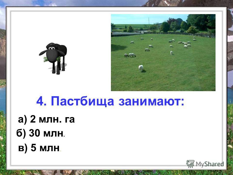а) 2 млн. га б) 30 млн. в) 5 млн. 4. Пастбища занимают: