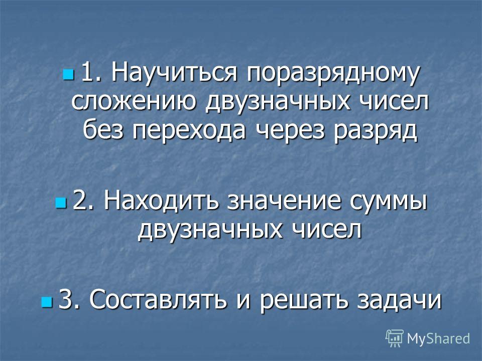 1. Научиться поразрядному сложению двузначных чисел без перехода через разряд 2. Находить значение суммы двузначных чисел 3. Составлять и решать задачи