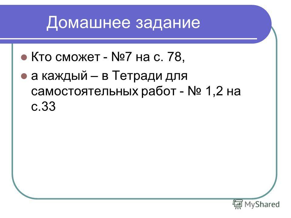 Домашнее задание Кто сможет - 7 на с. 78, а каждый – в Тетради для самостоятельных работ - 1,2 на с.33