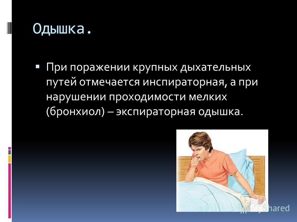 Одышка. При поражении крупных дыхательных путей отмечается инспираторная, а при нарушении проходимости мелких (бронхиол) – экспираторная одышка.