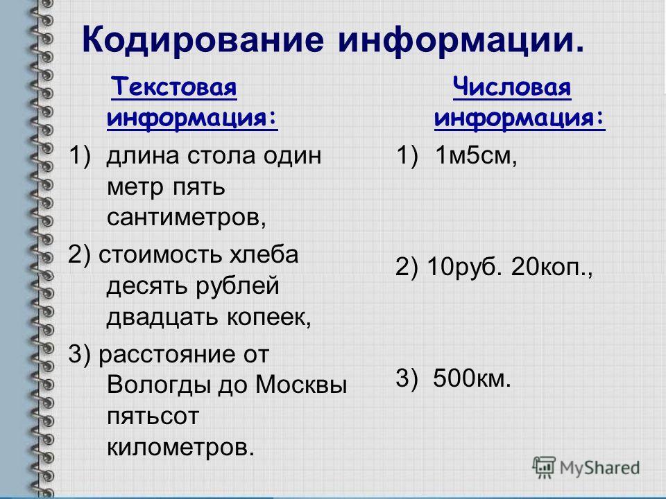 Кодирование информации. Текстовая информация: 1)длина стола один метр пять сантиметров, 2) стоимость хлеба десять рублей двадцать копеек, 3) расстояние от Вологды до Москвы пятьсот километров. Числовая информация: 1)1м5см, 2) 10руб. 20коп., 3) 500км.