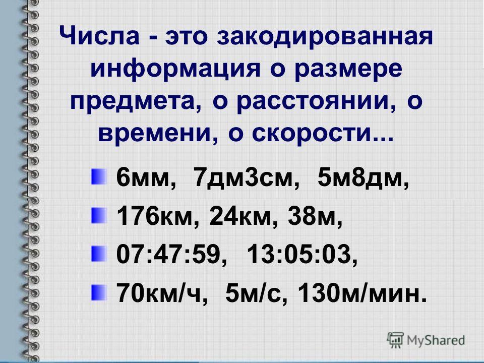 Числа - это закодированная информация о размере предмета, о расстоянии, о времени, о скорости... 6мм, 7дм3см, 5м8дм, 176км, 24км, 38м, 07:47:59, 13:05:03, 70км/ч, 5м/с, 130м/мин.