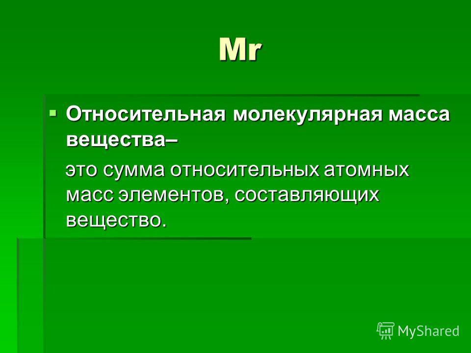 Mr Относительная молекулярная масса вещества– Относительная молекулярная масса вещества– это сумма относительных атомных масс элементов, составляющих вещество. это сумма относительных атомных масс элементов, составляющих вещество.