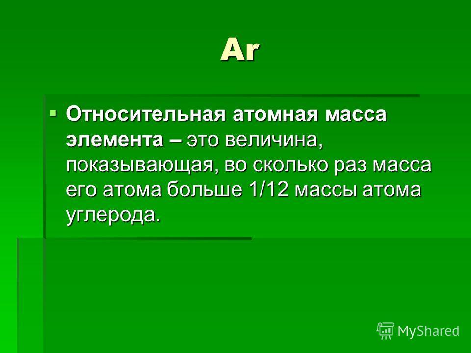 Ar Относительная атомная масса элемента – это величина, показывающая, во сколько раз масса его атома больше 1/12 массы атома углерода. Относительная атомная масса элемента – это величина, показывающая, во сколько раз масса его атома больше 1/12 массы