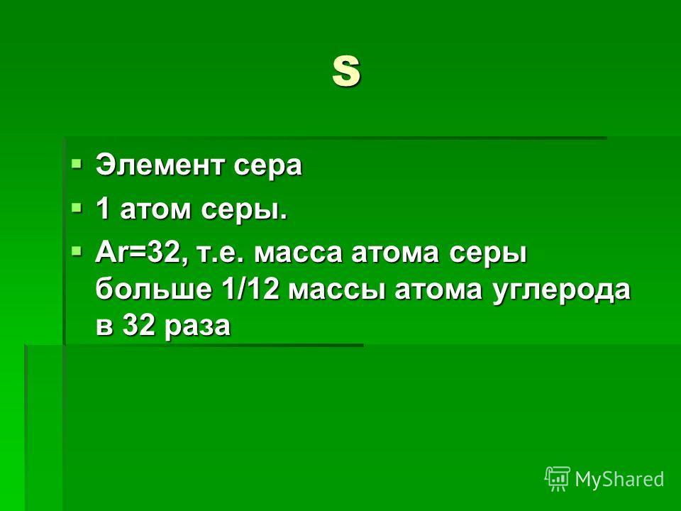 S Элемент сера Элемент сера 1 атом серы. 1 атом серы. Ar=32, т.е. масса атома серы больше 1/12 массы атома углерода в 32 раза Ar=32, т.е. масса атома серы больше 1/12 массы атома углерода в 32 раза
