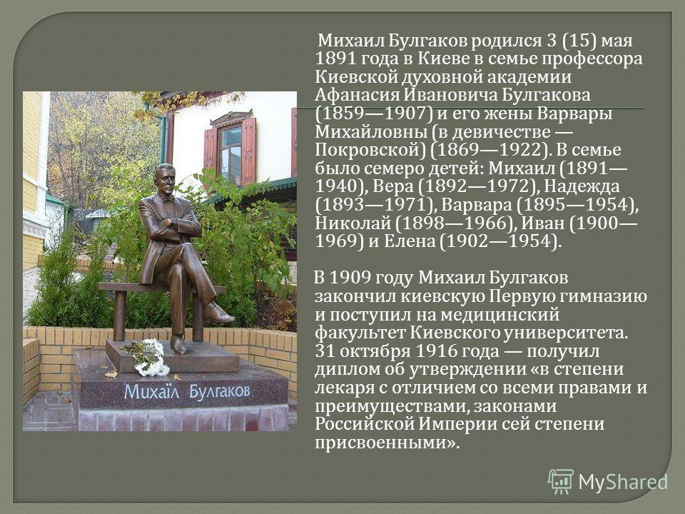 Михаил Булгаков родился 3 (15) мая 1891 года в Киеве в семье профессора Киевской духовной академии Афанасия Ивановича Булгакова (18591907) и его жены Варвары Михайловны ( в девичестве Покровской ) (18691922). В семье было семеро детей : Михаил (1891