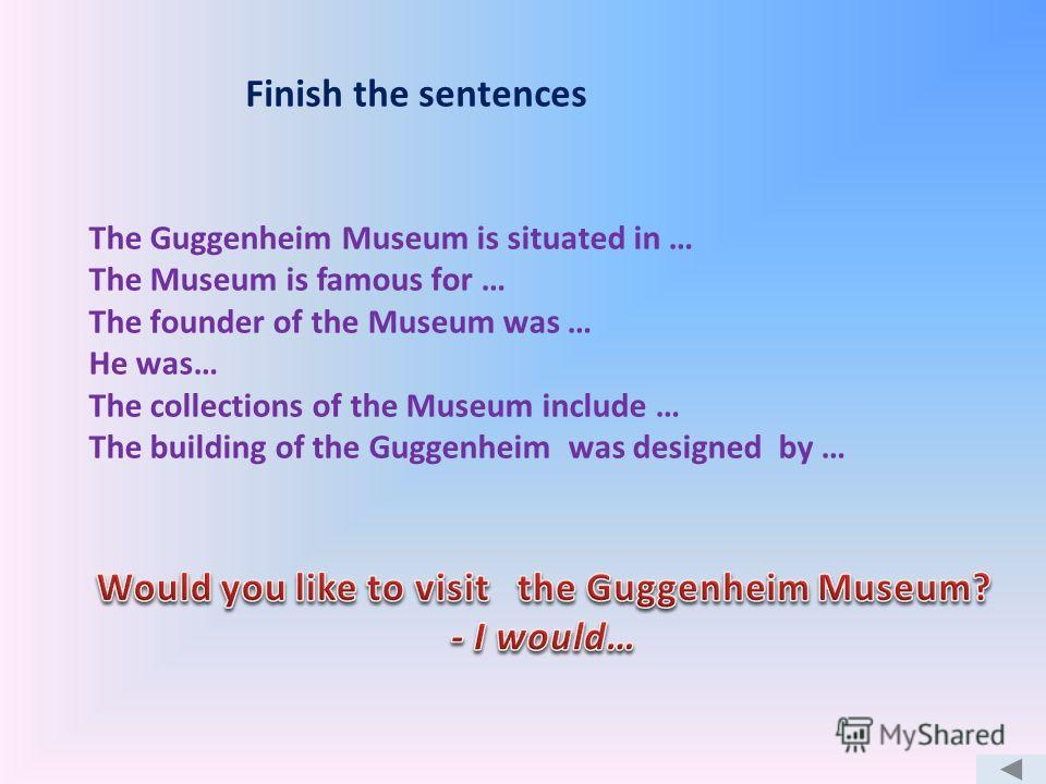 Finish the sentences The Guggenheim Museum is situated in … The Museum is famous for … The founder of the Museum was … He was… The collections of the Museum include … The building of the Guggenheim was designed by …