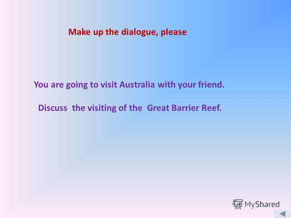 You are going to visit Australia with your friend. Discuss the visiting of the Great Barrier Reef. Make up the dialogue, please