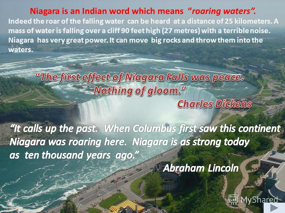 Niagara is an Indian word which means roaring waters. Indeed the roar of the falling water can be heard at a distance of 25 kilometers. A mass of water is falling over a cliff 90 feet high (27 metres) with a terrible noise. Niagara has very great pow