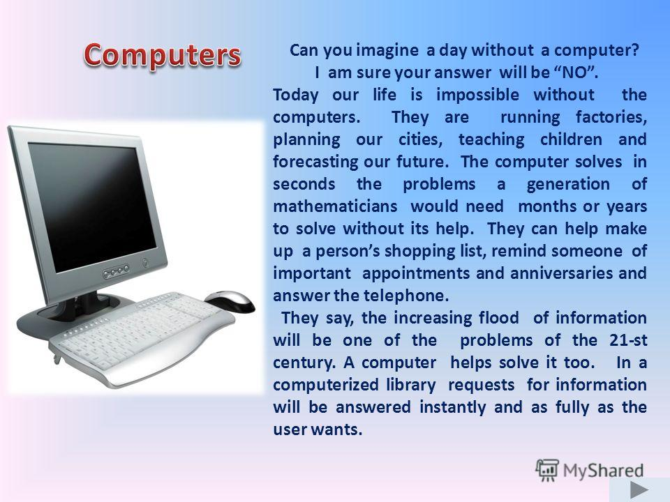Can you imagine a day without a computer? I am sure your answer will be NO. Today our life is impossible without the computers. They are running factories, planning our cities, teaching children and forecasting our future. The computer solves in seco