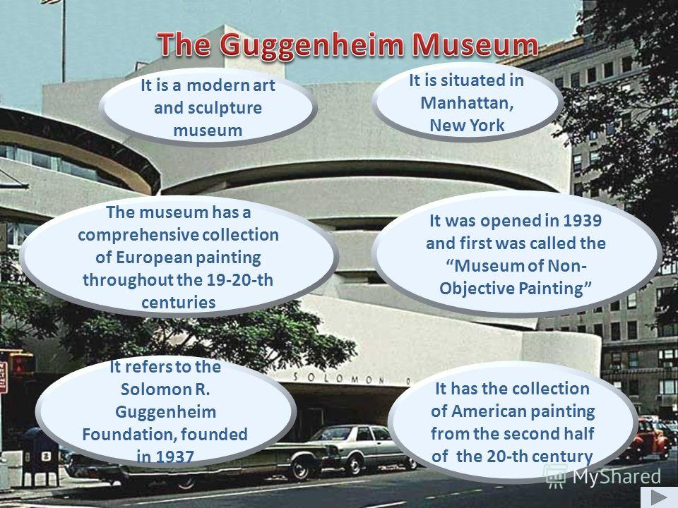 It is a modern art and sculpture museum It was opened in 1939 and first was called the Museum of Non- Objective Painting It is situated in Manhattan, New York The museum has a comprehensive collection of European painting throughout the 19-20-th cent