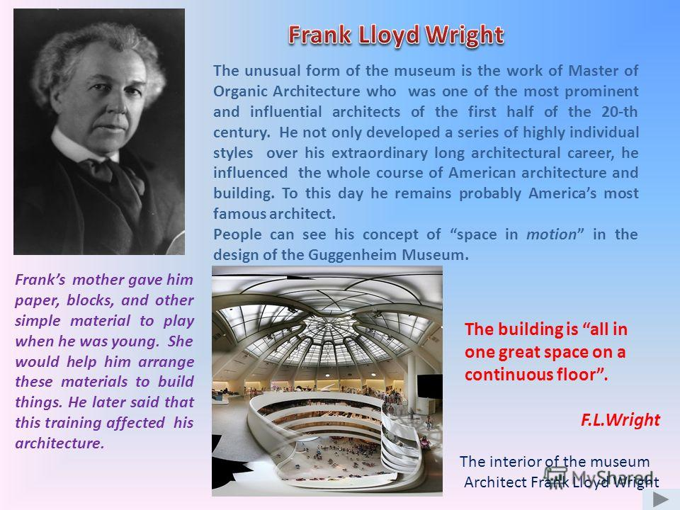 The interior of the museum Architect Frank Lloyd Wright The unusual form of the museum is the work of Master of Organic Architecture who was one of the most prominent and influential architects of the first half of the 20-th century. He not only deve