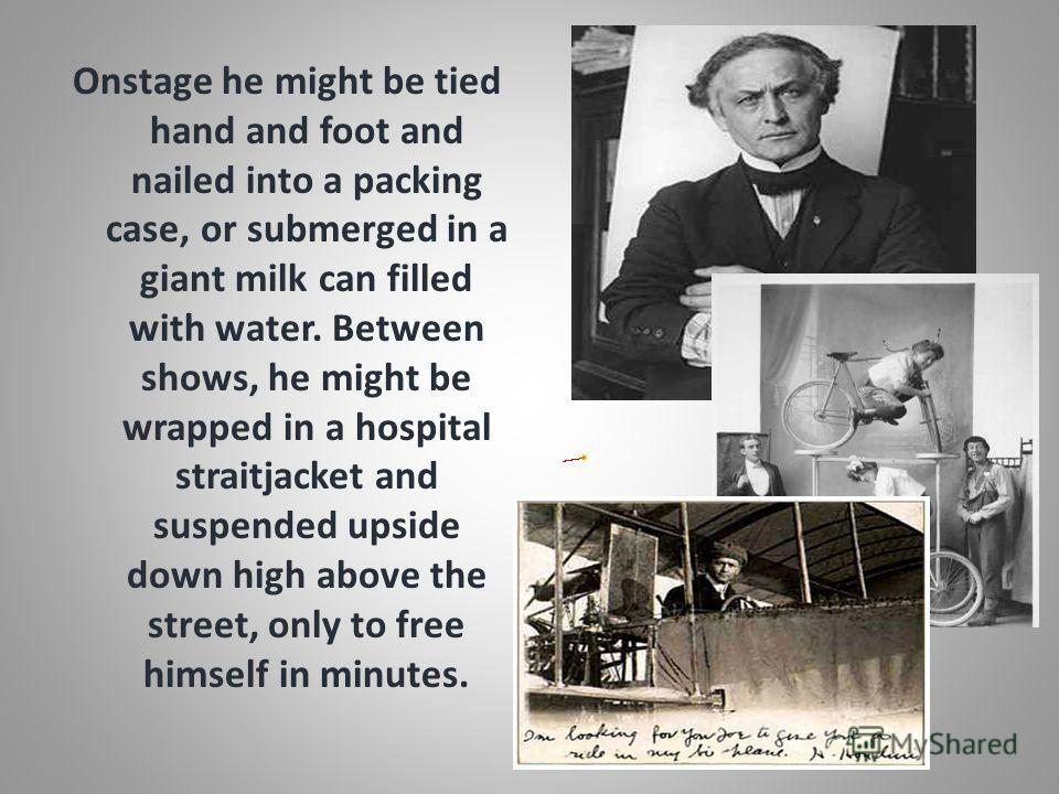 Onstage he might be tied hand and foot and nailed into a packing case, or submerged in a giant milk can filled with water. Between shows, he might be wrapped in a hospital straitjacket and suspended upside down high above the street, only to free him
