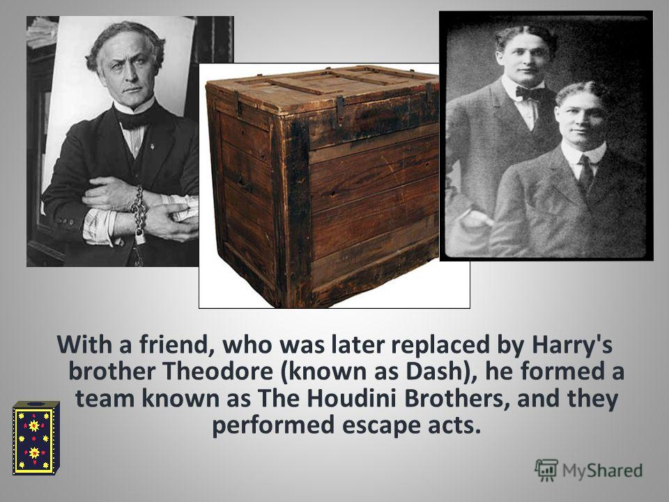 With a friend, who was later replaced by Harry's brother Theodore (known as Dash), he formed a team known as The Houdini Brothers, and they performed escape acts.