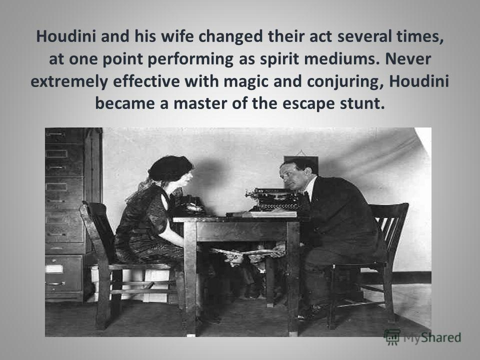 Houdini and his wife changed their act several times, at one point performing as spirit mediums. Never extremely effective with magic and conjuring, Houdini became a master of the escape stunt.