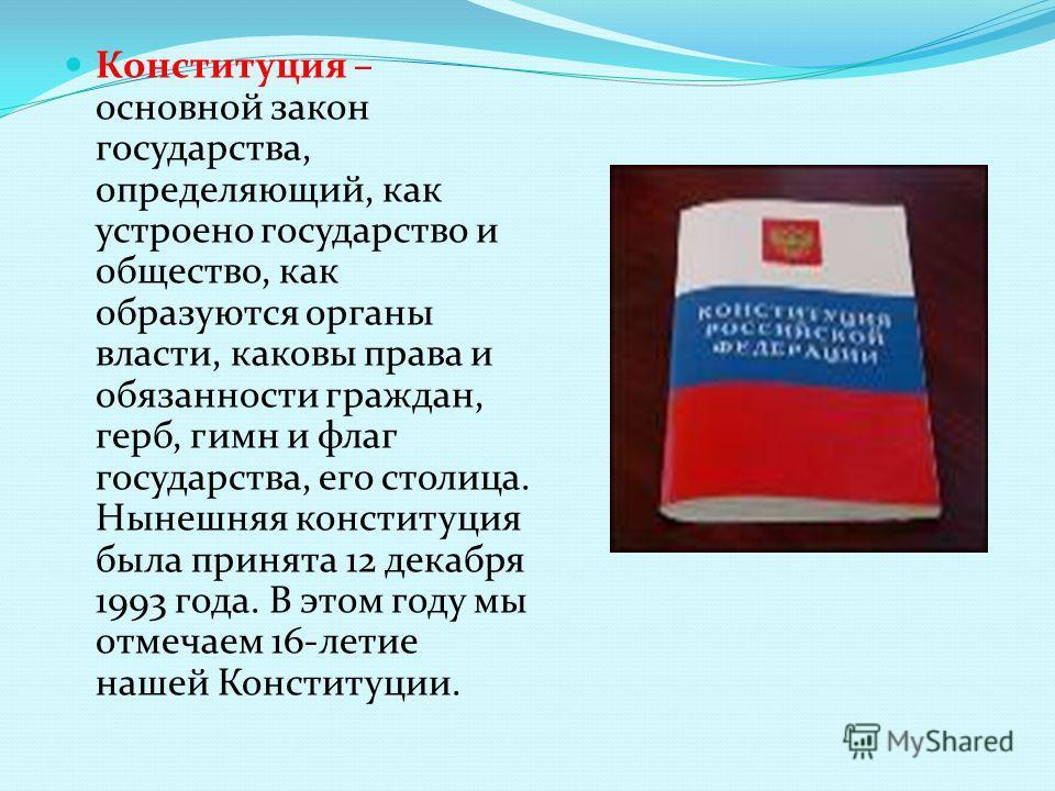 Конституция – основной закон государства, определяющий, как устроено государство и общество, как образуются органы власти, каковы права и обязанности граждан, герб, гимн и флаг государства, его столица. Нынешняя конституция была принята 12 декабря 19