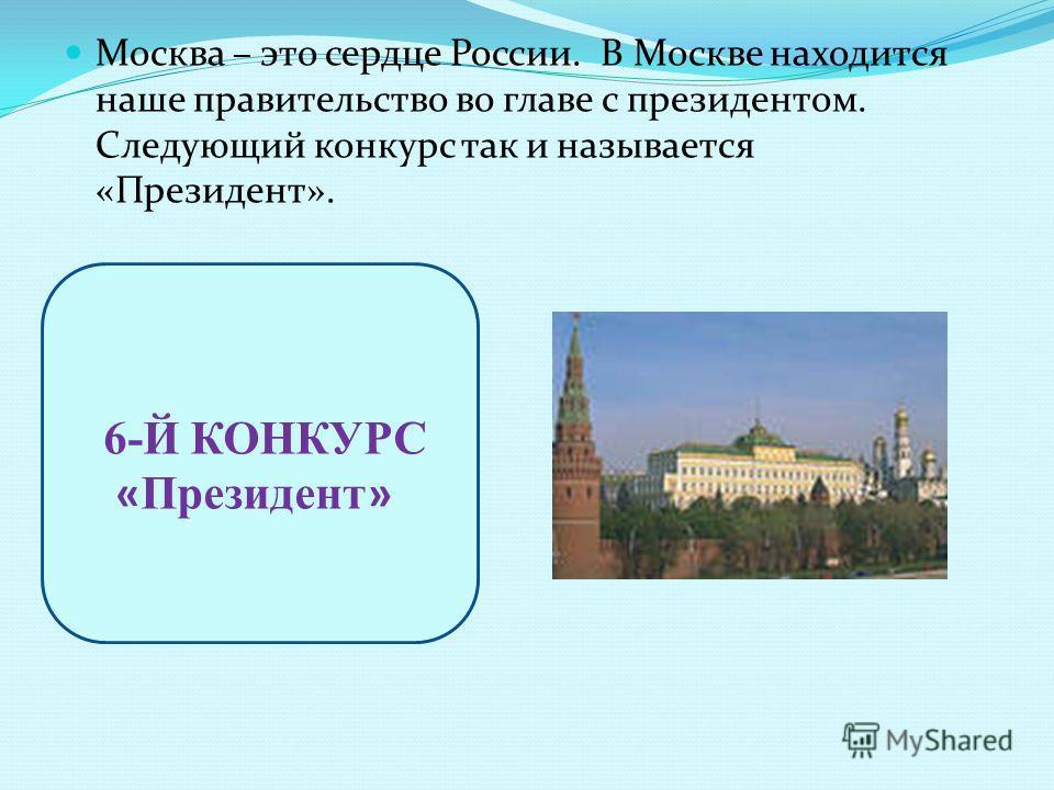 Москва – это сердце России. В Москве находится наше правительство во главе с президентом. Следующий конкурс так и называется «Президент». 6-Й КОНКУРС « Президент »