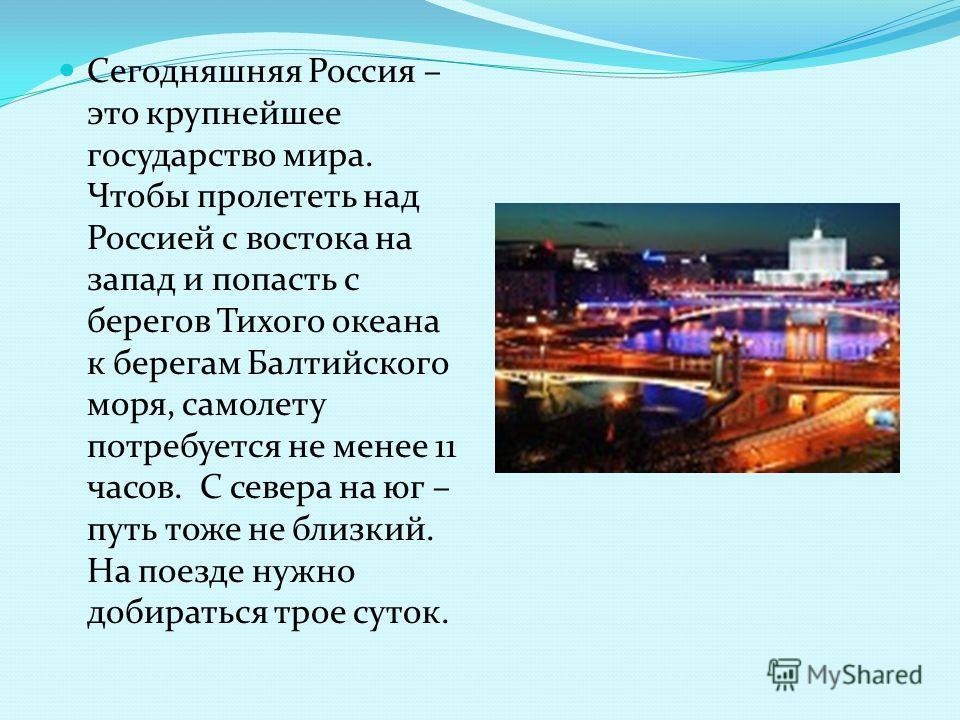 Сегодняшняя Россия – это крупнейшее государство мира. Чтобы пролететь над Россией с востока на запад и попасть с берегов Тихого океана к берегам Балтийского моря, самолету потребуется не менее 11 часов. С севера на юг – путь тоже не близкий. На поезд