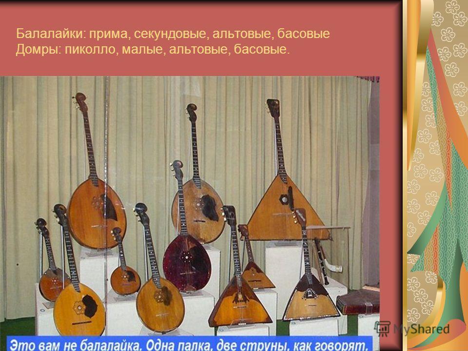 Балалайки: прима, секундовые, альтовые, басовые Домры: пиколло, малые, альтовые, басовые.