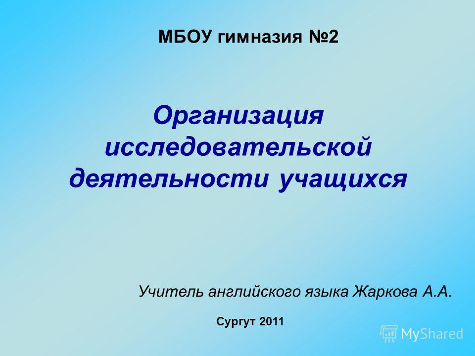МБОУ гимназия 2 Организация исследовательской деятельности учащихся Учитель английского языка Жаркова А.А. Сургут 2011
