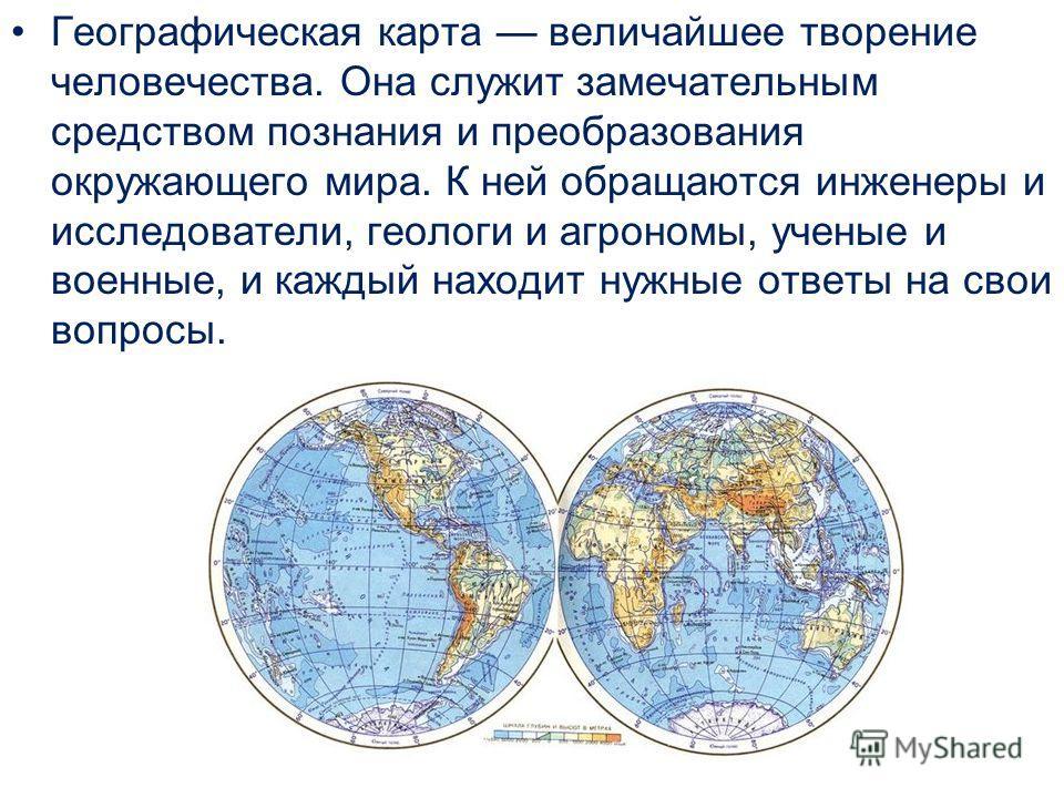 Географическая карта величайшее творение человечества. Она служит замечательным средством познания и преобразования окружающего мира. К ней обращаются инженеры и исследователи, геологи и агрономы, ученые и военные, и каждый находит нужные ответы на с