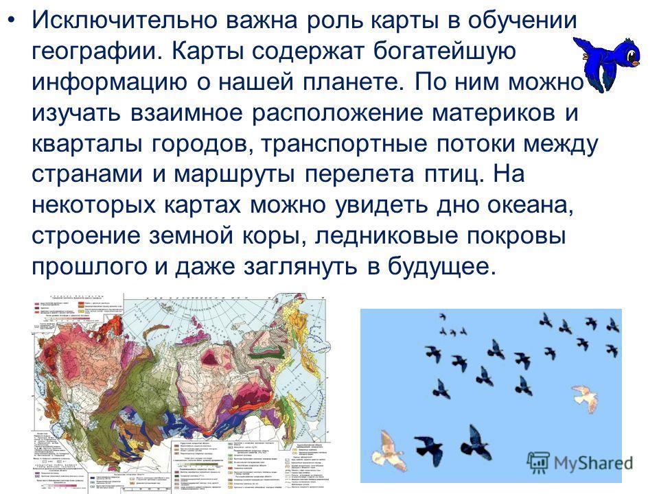 Исключительно важна роль карты в обучении географии. Карты содержат богатейшую информацию о нашей планете. По ним можно изучать взаимное расположение материков и кварталы городов, транспортные потоки между странами и маршруты перелета птиц. На некото
