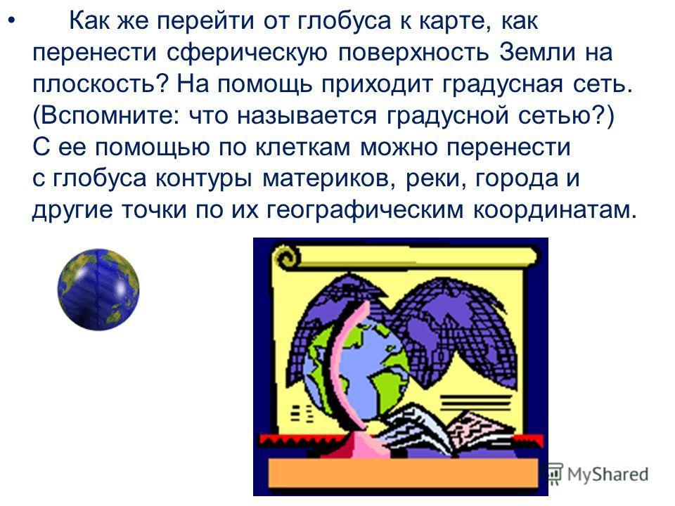 Как же перейти от глобуса к карте, как перенести сферическую поверхность Земли на плоскость? На помощь приходит градусная сеть. (Вспомните: что называется градусной сетью?) С ее помощью по клеткам можно перенести с глобуса контуры материков, реки, го