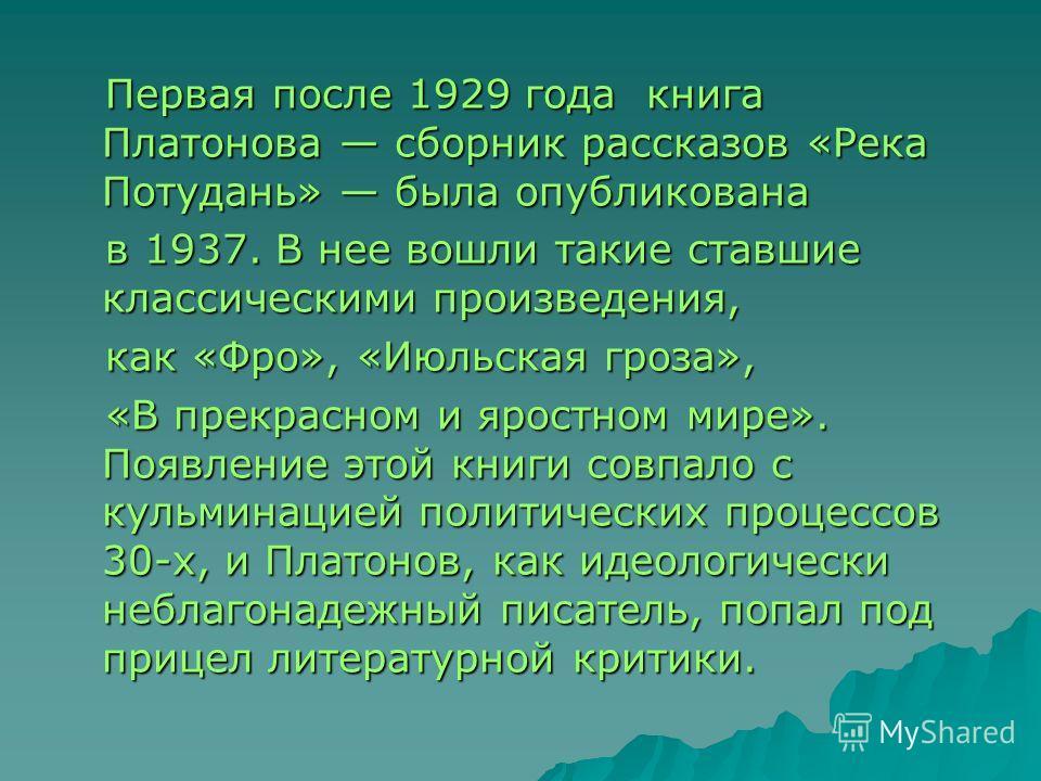 Первая после 1929 года книга Платонова сборник рассказов «Река Потудань» была опубликована Первая после 1929 года книга Платонова сборник рассказов «Река Потудань» была опубликована в 1937. В нее вошли такие ставшие классическими произведения, в 1937