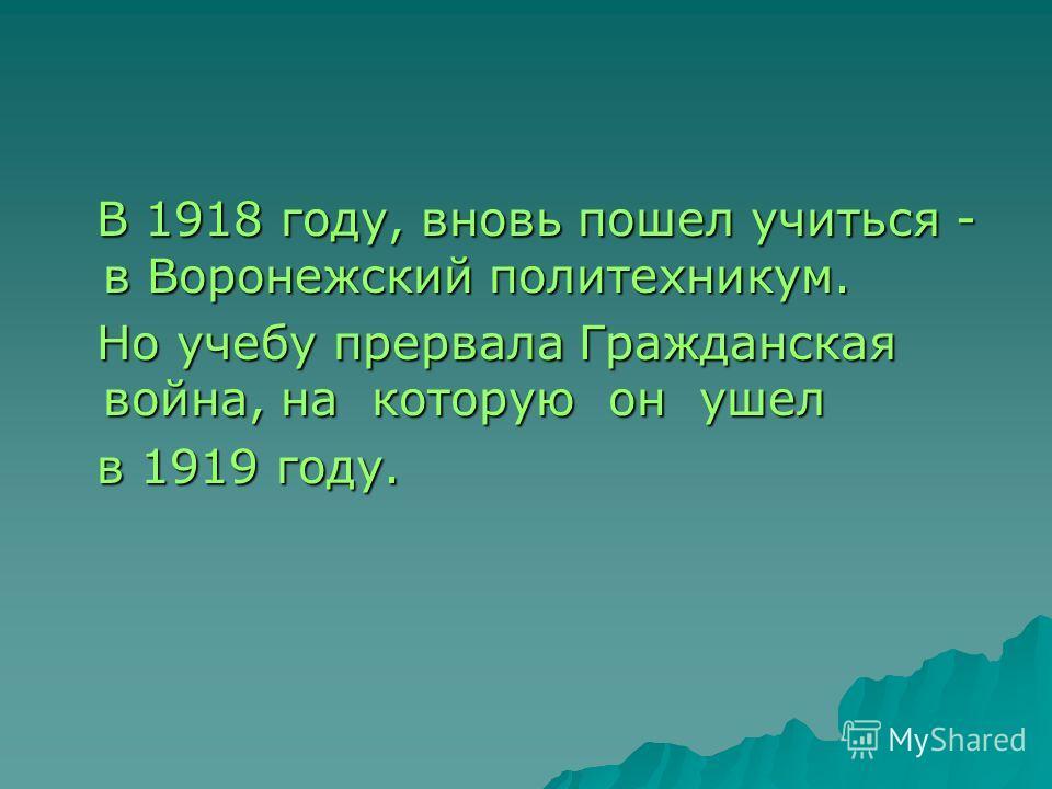 В 1918 году, вновь пошел учиться - в Воронежский политехникум. В 1918 году, вновь пошел учиться - в Воронежский политехникум. Но учебу прервала Гражданская война, на которую он ушел Но учебу прервала Гражданская война, на которую он ушел в 1919 году.