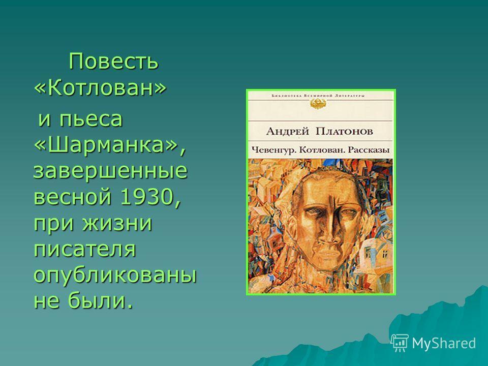 Повесть «Котлован» Повесть «Котлован» и пьеса «Шарманка», завершенные весной 1930, при жизни писателя опубликованы не были. и пьеса «Шарманка», завершенные весной 1930, при жизни писателя опубликованы не были.