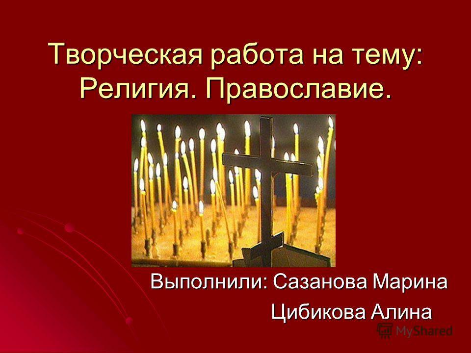 Творческая работа на тему: Религия. Православие. Выполнили: Сазанова Марина Цибикова Алина Цибикова Алина
