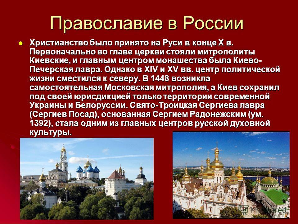 Православие в России Христианство было принято на Руси в конце X в. Первоначально во главе церкви стояли митрополиты Киевские, и главным центром монашества была Киево- Печерская лавра. Однако в XIV и XV вв. центр политической жизни сместился к северу